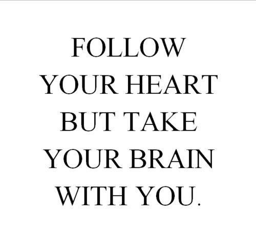 "There may be a blinding light at the end of the tunnel but keep your faith.  ""Follow your heart but take your brain with you."""