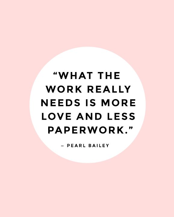 What the work really needs is more love and less paperwork.  — Pearl Bailey