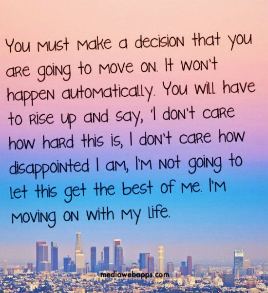 You must make a decision that you are going to move on. It wont happen automatically. You will have to rise up and say, 'I don't care how hard this is, I don't care how disappointed I am, I'm not going to let this get the best of me. I'm moving on with my life.~Joel Osteen