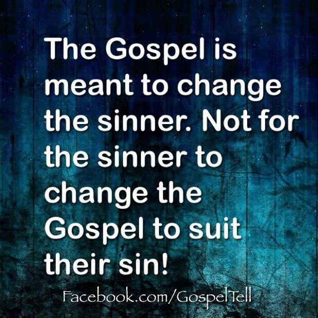 The Gospel is meant to change the sinner, not for the sinner to change the Gospel to suit their sin