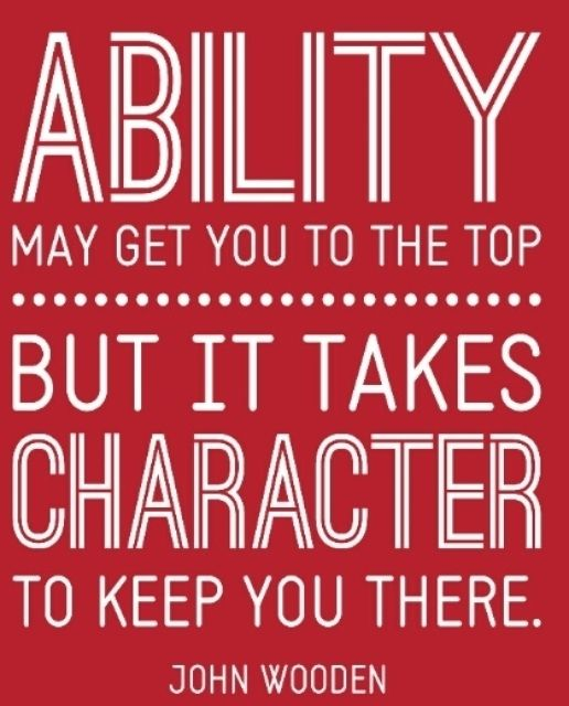 Ability may get you to the top but it takes character to keep you there. - John Wooden #winning