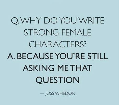 Q: Why do you write strong female characters?  A: Because you're still asking me that question.  -Joss Whedon