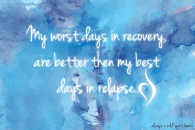 My worst days in recovery, are better than my best days in relapse.