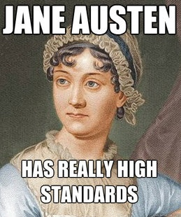 Jane Austen really did have high standards. Ladies, pass on the Wickham...wait for the Darcy. (He need not have an estate, but he should be of good character!!!)