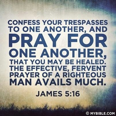 James 5:16 KJV Confess your faults one to another, and pray one for another, that ye may be healed. The effectual fervent prayer of a righteous man availeth much.