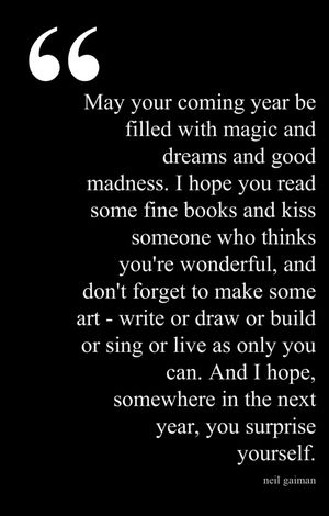 """May your coming year be filled with magic & dreams and good madness. I hope you read some fine books and kiss someone who thinks you're wonderful, and don't forget to makes some art - write or draw or build or sing or live as only you can. And I hope somewhere in the next year, you surprise yourself"". - Neil Gaiman"