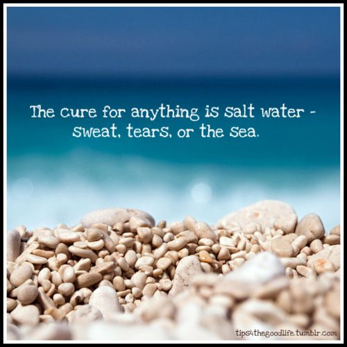 The cure for anything is salt water -- sweat, tears, or the sea.