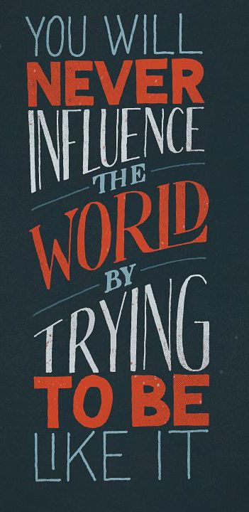 You will never inspire the world by trying to be like it.