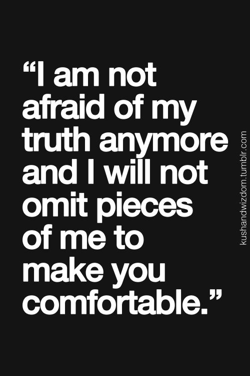 I am not afraid of my truth anymore and I will not omit pieces of me to make you more comfortable,
