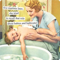 five martinis later, she tried to recall that rule about the babies and the bathwater