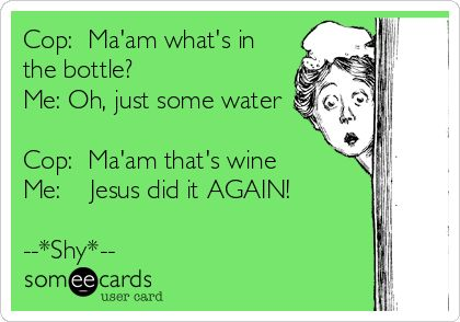 Cop: Ma'am what's in the bottle? Me: Oh, just some water Cop: Ma'am that's wine Me: Jesus did it AGAIN! -.