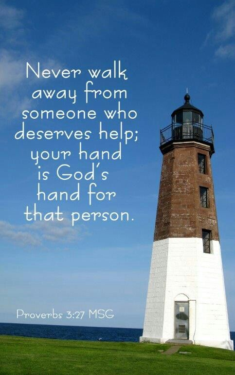 Never walk away from someone who deserves help... your hand is God's hand for that person.  ~Proverbs 3:27