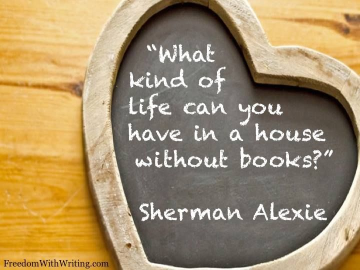 """What kind of life can you have in a house without books?"" -Sherman Alexie"