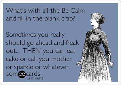 Funny Cry for Help Ecard: What's with all the Be Calm and fill in the blank crap? Sometimes you really should go ahead and freak out.... THEN you can eat cake or call you mother or sparkle or whatever.