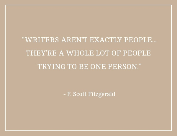 """Writers aren't exactly people. They're a whole lot of people trying to be one person."" F. Scott Fitzgerald."