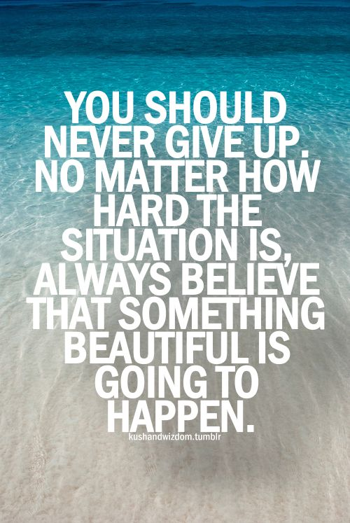you should never give up. no matter how hard the situation is, always belie that something beautiful is going to happen.
