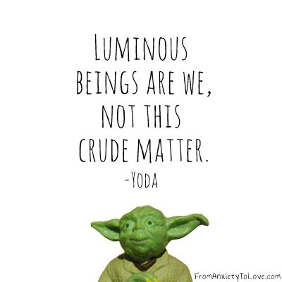 """Luminous beings are we, not this crude matter"" - Yoda"