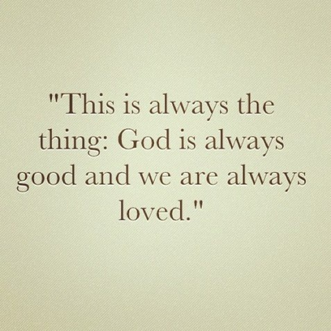 This is always the thing: God is always good and we are always loved.