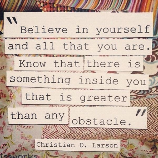 Believe in yourself...I need this today!!! Yes.