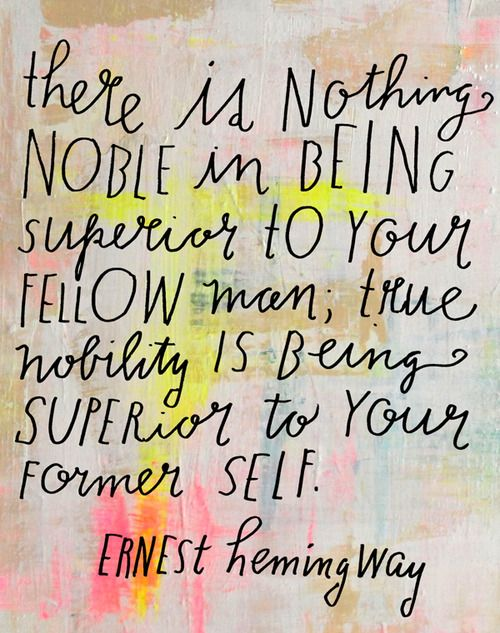 There is nothing noble in being superior to your fellow man, true nobility is being superior to your former self. —Ernest Hemingway
