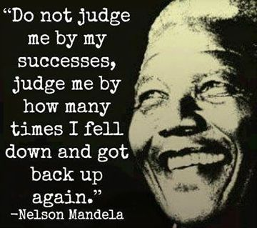 Do not judge me by my successes, judge me by how many times I fell down and got back up again. -Nelson Mandela