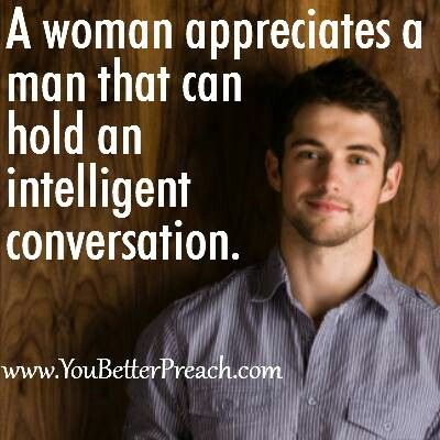 Yesss men we so. Intelligent conversation is real sexy. Stimulate my mind first.