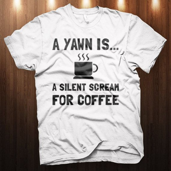 A Yawn Is A Silent Scream For Coffee T-Shirt - S-4XL WHITE Cool Funny Graphic Tee Drink Coffee shirt on Etsy, $14.99