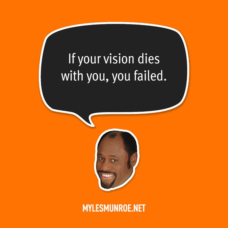 """If your vision dies with you, you failed."" — Myles Munroe"