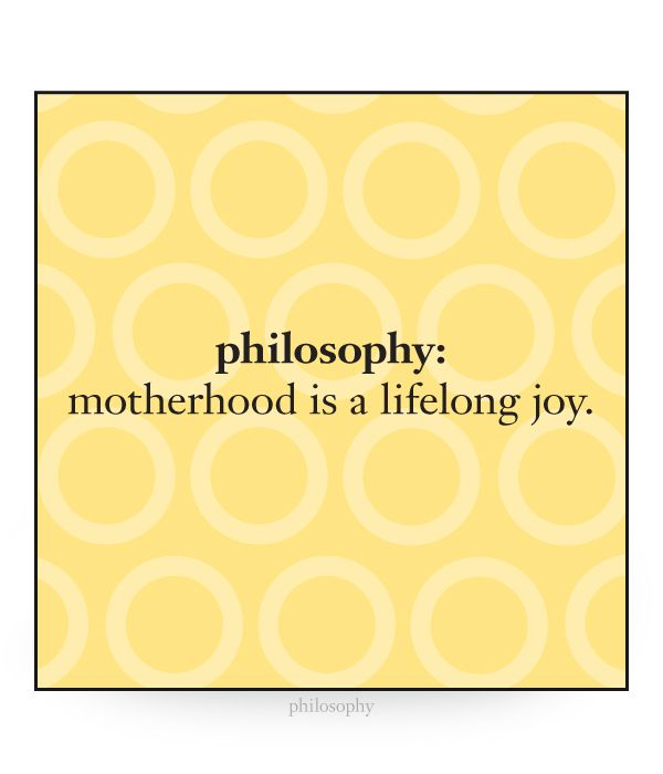 philosophy: motherhood is lifelong joy.