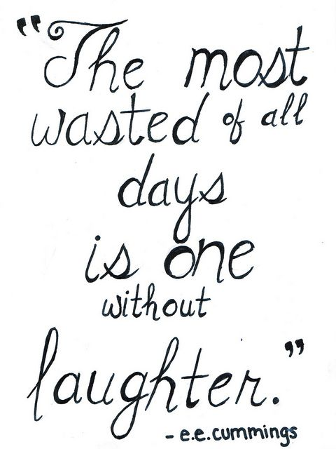 """The most wasted of all days is one without laughter."" e.e. cummings 