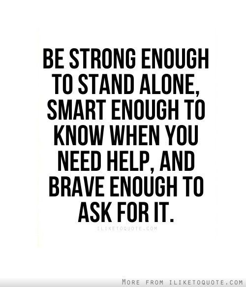 """Be strong enough to stand alone, smart enough to know when you need help, & brave enough to ask for it."" - Unknown #quotes"