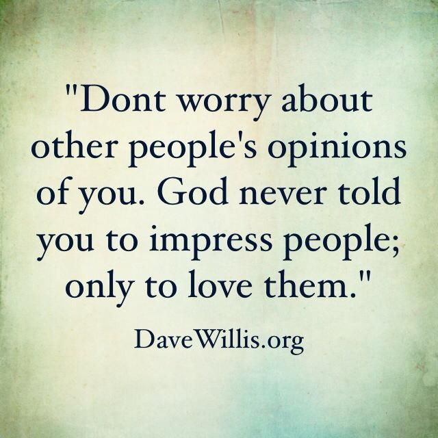 Don't worry about other people's opinions of you. God never told you to impress people; only to love them. - Dave Willis