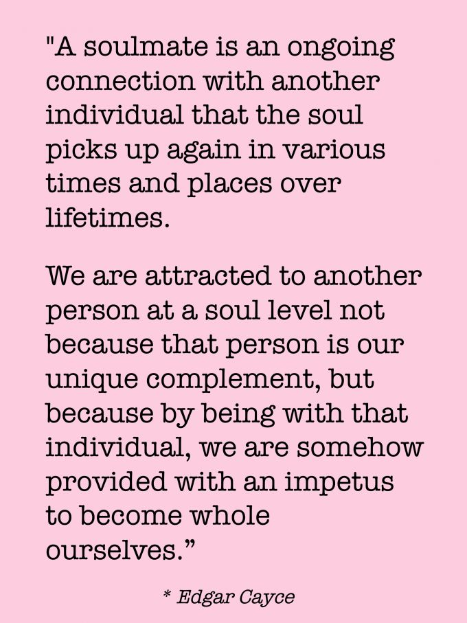"""""""A soulmate is an ongoing connection with another individual that the soul picks up again in various times and places over lifetimes. We are attracted to another person at a soul level not because that person is our unique complement, but because by being with that individual, we are somehow provided with an impetus to become whole ourselves."""" -- Edgar Cayce"""