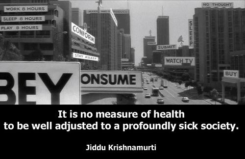 It is no measure of health to be well adjusted to a profoundly sick society.  - Krishnamurti