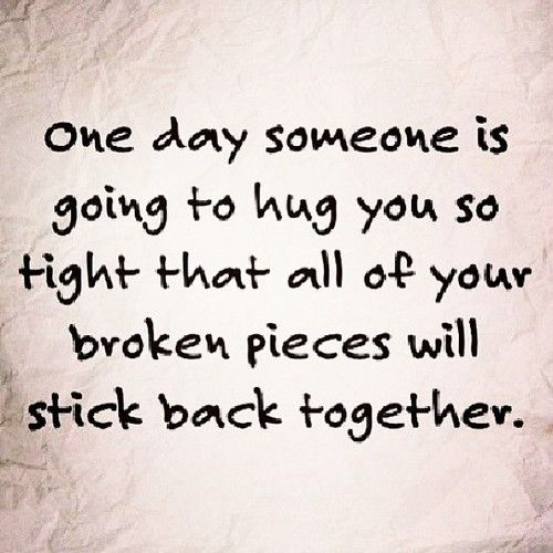 one day someone is going to hug you so tight that all of your broken pieces will stick back together.......... its true