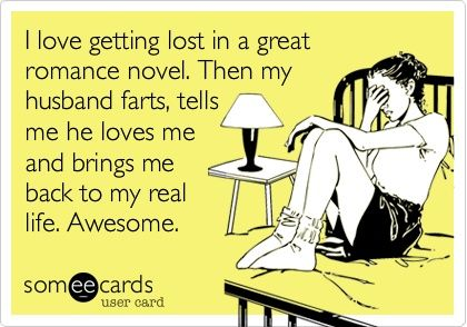 I love getting lost in a great romance novel. Then my husband farts, tells me he loves me, and brings me back to my real life. Awesome.      Not so much with the romance novels anymore but, yeah, I'll be in the middle of a great love story and then *bam* reality! Lol I do love him, though.