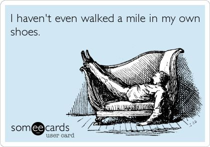 I haven't even walked a mile in my own shoes.