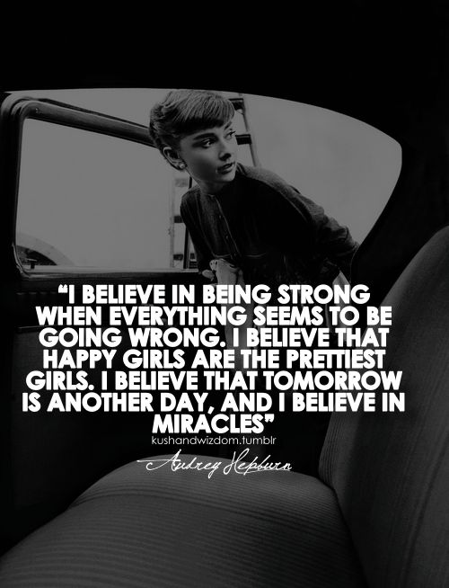 I believe in being strong when everything seems to be going wrong. I believe that happy girls are the prettiest girls. I believe that tomorrow is another day, and I believe in miracles.