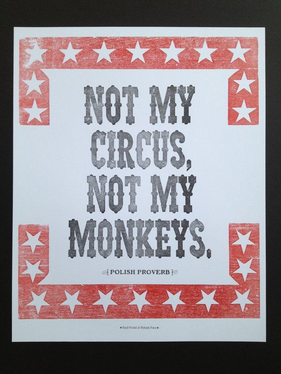 My new favorite quote!  Not My Circus Not My Monkeys. A Polish proverb that is another way of saying not my problem