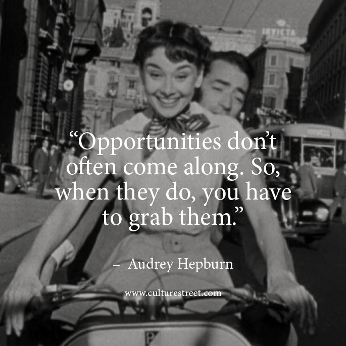 by Audrey Hepburn. Don't let go great opportunities in life before it's too late, never regret!