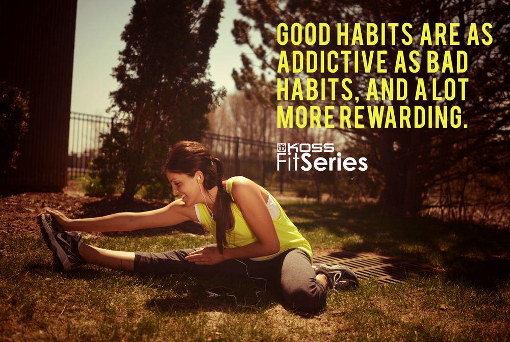 Good habits are as addictive as bad habits, and a lot more rewarding.