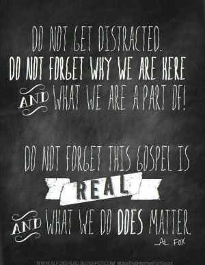 Do not get distracted…the Gospel is real Al Fox Quote (Poster)