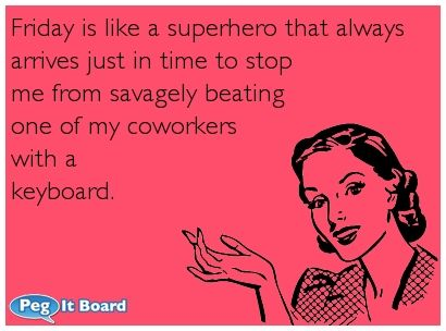 Humor ecard: Friday is like a superhero that always arrives just in time to stop me from savagely beating one of my coworkers with a keyboard.