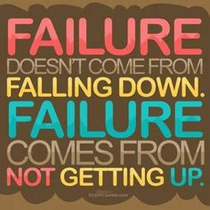 "Inspirational Quote: ""Failure doesn't come from falling down.  Failure comes from not getting up."""
