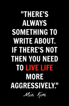 """There's always something to write about. If there's not, then you need to live life more aggressively."" - Min Kim #writing #quotes #inspiration"