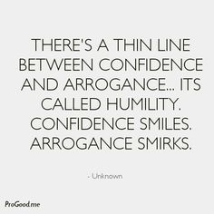 Confidence smiles. Arrogance smirks. BE humble and smile.