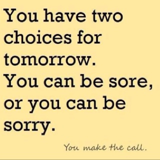 sore today and more sore tomorrow...means Ive got to work out to get rid of the sore right??