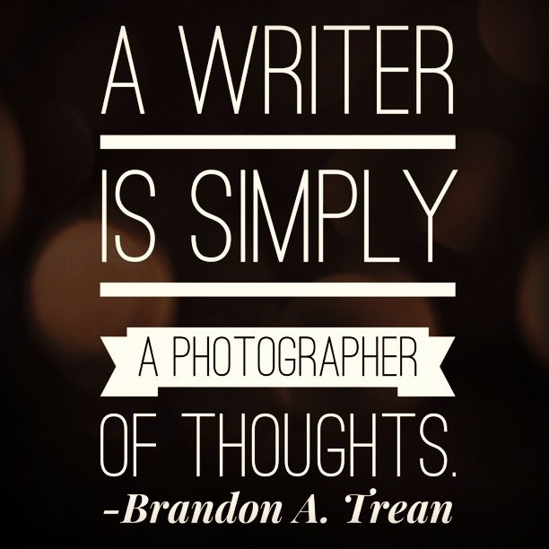 """A writer is simply a photographer of thoughts."" --Brandon A. Trean  Beautifully expressed <3."