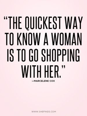 """The quickest way to know a woman is to go shopping with her"""