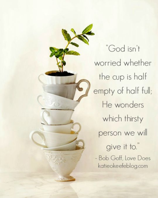 """""""God isn't worried whether the cup is half empty or half full. He wonders which thirsty person we will give it to"""" Bob Goff, Love Does"""
